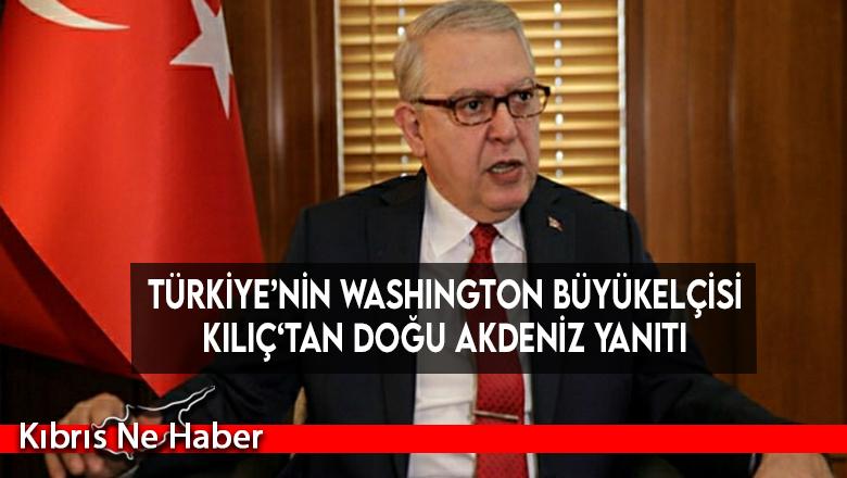 Türkiye'nin Washington Büyükelçisi Kılıç'tan Doğu Akdeniz yanıtı
