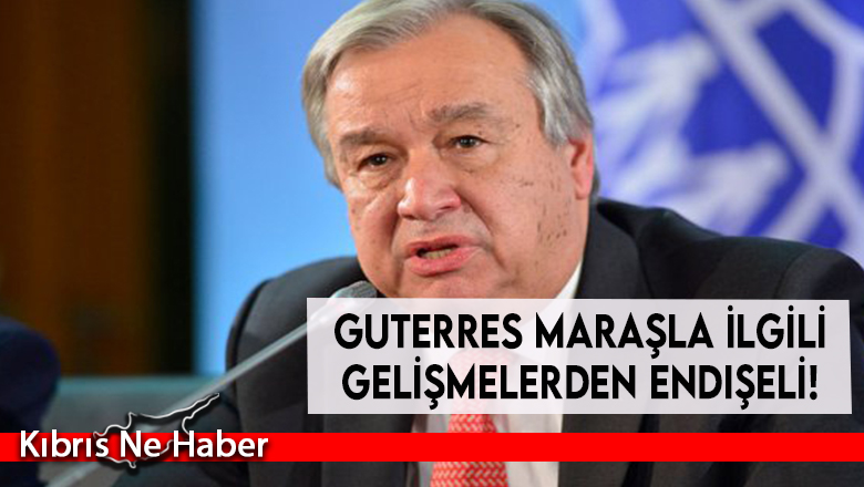 Guterres Maraşla ilgili gelişmelerden endişeli!