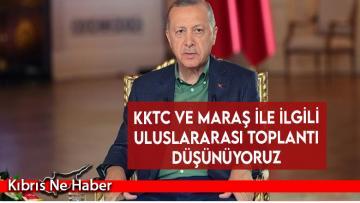 Erdoğan: KKTC ve Maraş ile ilgili uluslararası toplantı düşünüyoruz