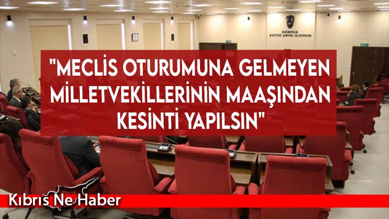 """""""Meclis oturumuna gelmeyen milletvekillerinin maaşından kesinti yapılsın"""""""