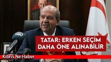 Tatar: Erken seçim daha öne alınabilir