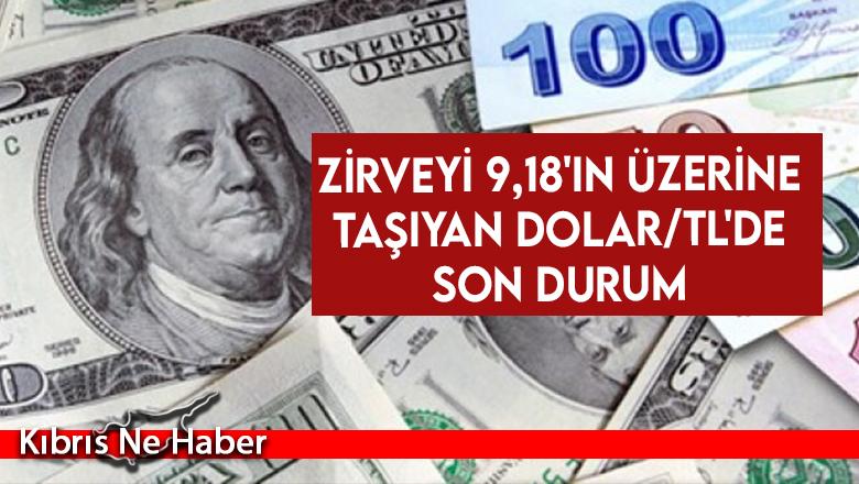 Zirveyi 9,18'in üzerine taşıyan dolar/TL'de son durum